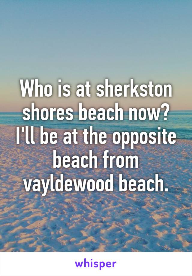 Who is at sherkston shores beach now? I'll be at the opposite beach from vayldewood beach.