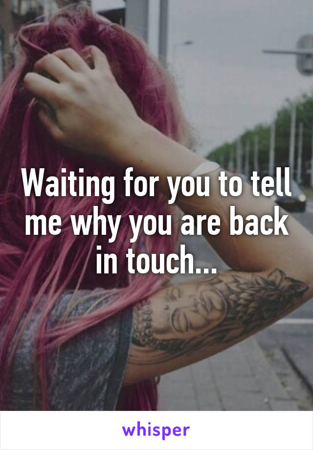 Waiting for you to tell me why you are back in touch...