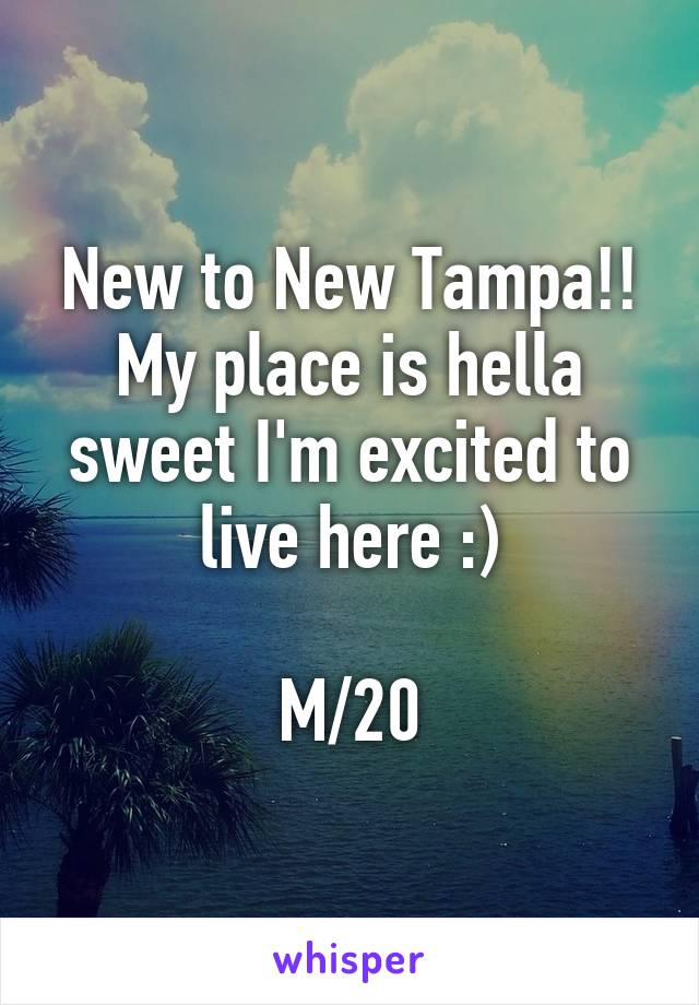 New to New Tampa!! My place is hella sweet I'm excited to live here :)  M/20