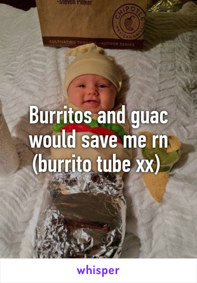 Burritos and guac would save me rn (burrito tube xx)