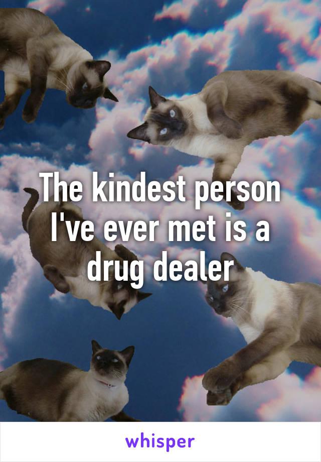 The kindest person I've ever met is a drug dealer