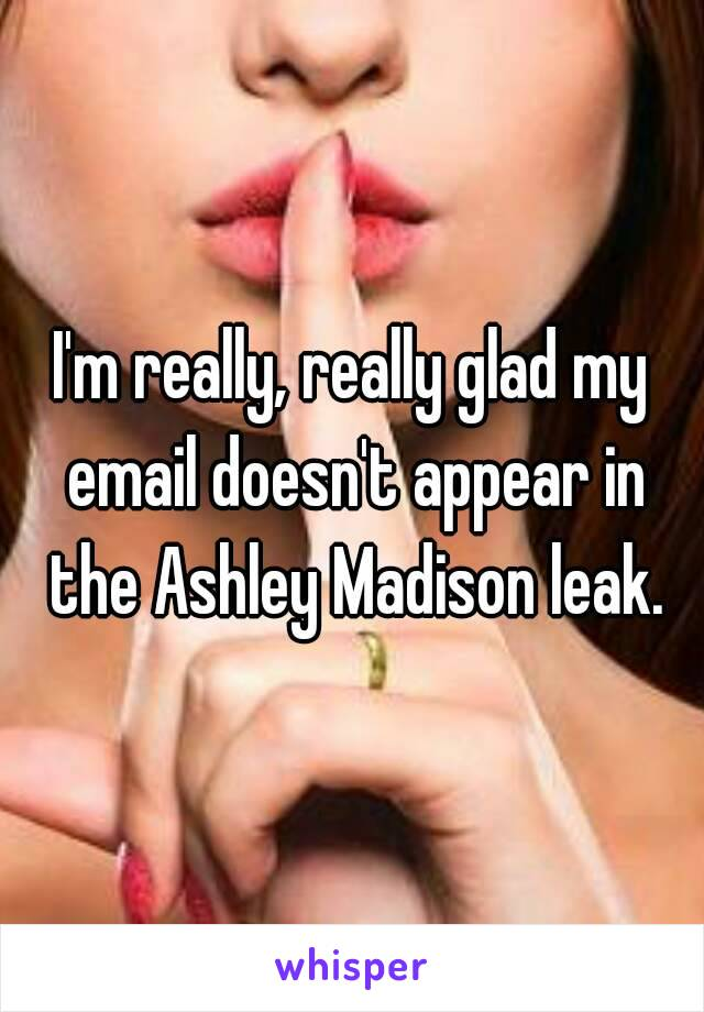 I'm really, really glad my email doesn't appear in the Ashley Madison leak.