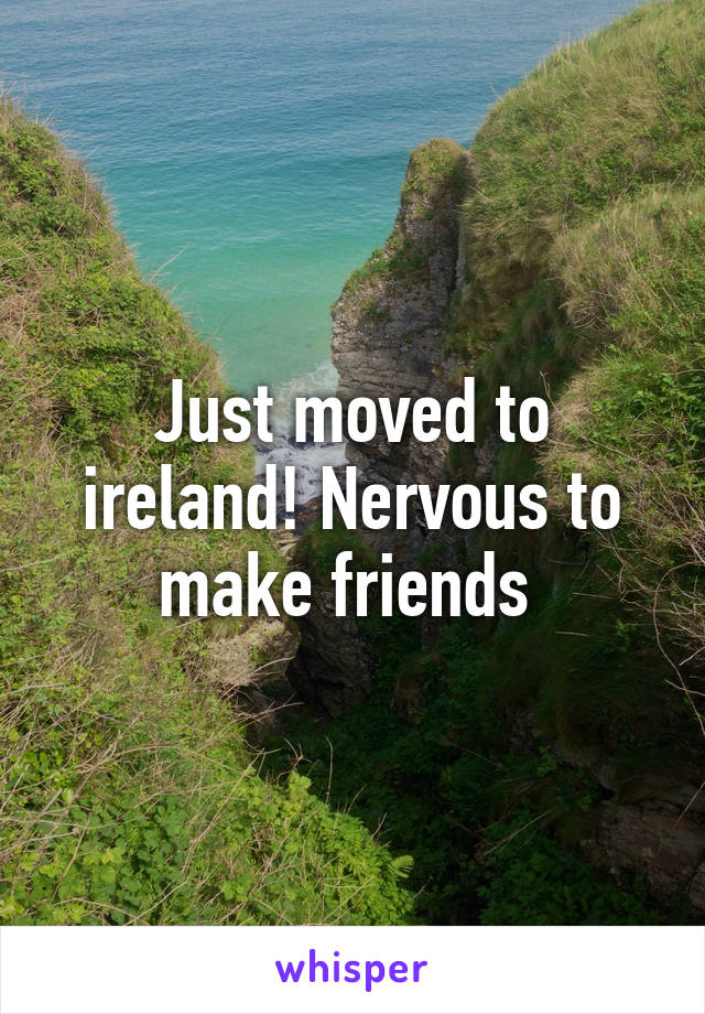 Just moved to ireland! Nervous to make friends