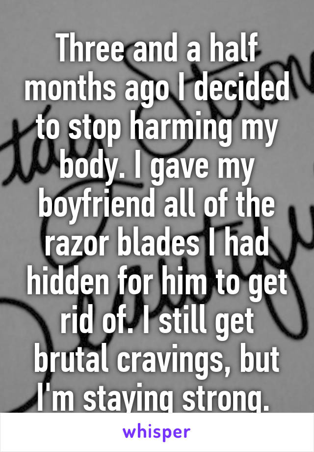Three and a half months ago I decided to stop harming my body. I gave my boyfriend all of the razor blades I had hidden for him to get rid of. I still get brutal cravings, but I'm staying strong.