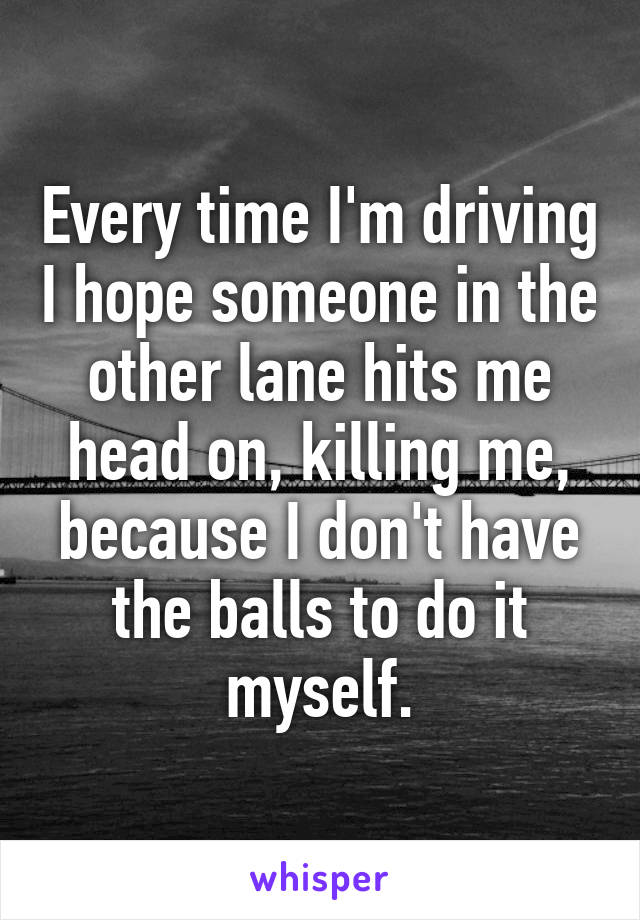 Every time I'm driving I hope someone in the other lane hits me head on, killing me, because I don't have the balls to do it myself.