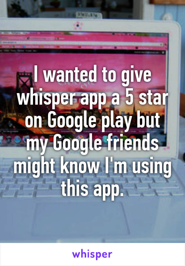I wanted to give whisper app a 5 star on Google play but my Google friends might know I'm using this app.