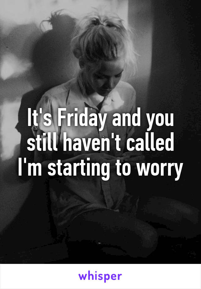 It's Friday and you still haven't called I'm starting to worry