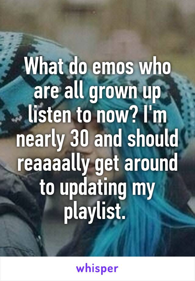 What do emos who are all grown up listen to now? I'm nearly 30 and should reaaaally get around to updating my playlist.