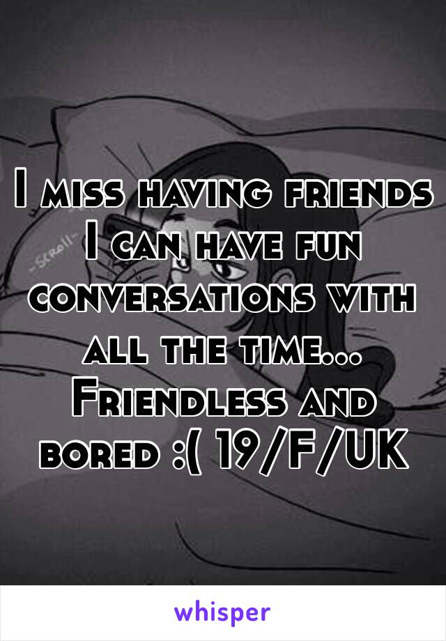 I miss having friends I can have fun conversations with all the time... Friendless and bored :( 19/F/UK