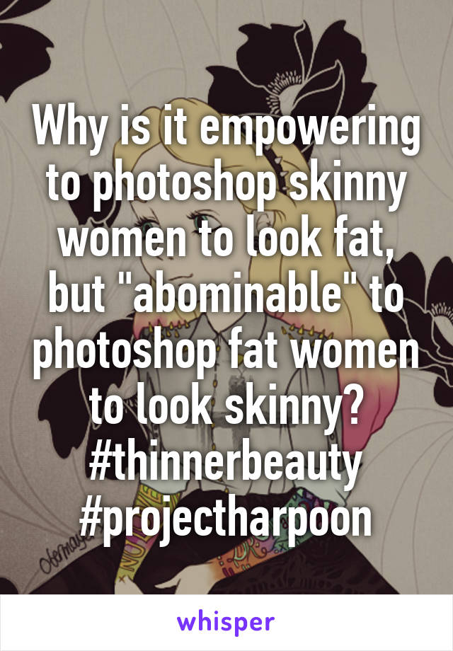"""Why is it empowering to photoshop skinny women to look fat, but """"abominable"""" to photoshop fat women to look skinny? #thinnerbeauty #projectharpoon"""