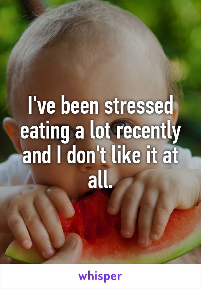 I've been stressed eating a lot recently and I don't like it at all.