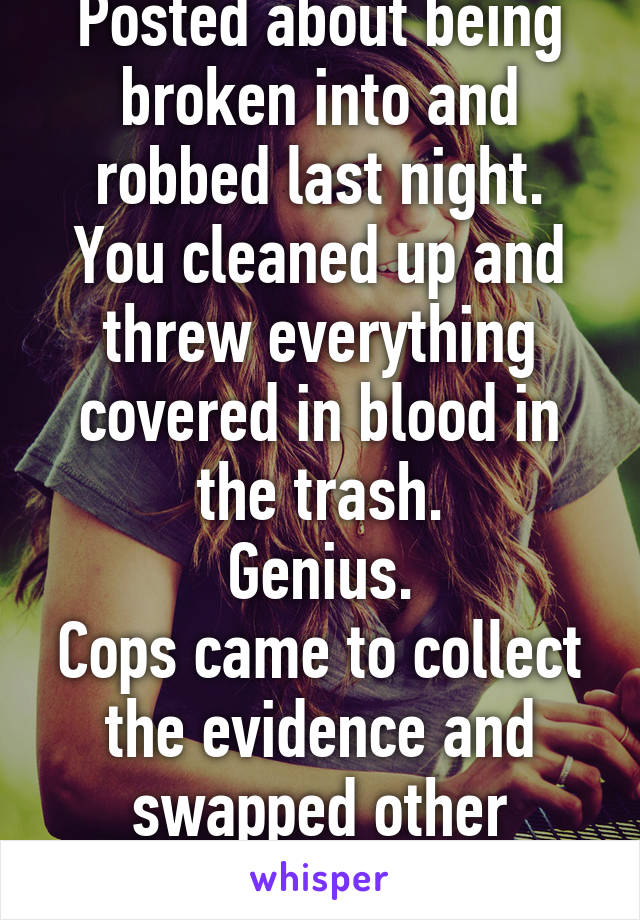 Posted about being broken into and robbed last night. You cleaned up and threw everything covered in blood in the trash. Genius. Cops came to collect the evidence and swapped other samples.