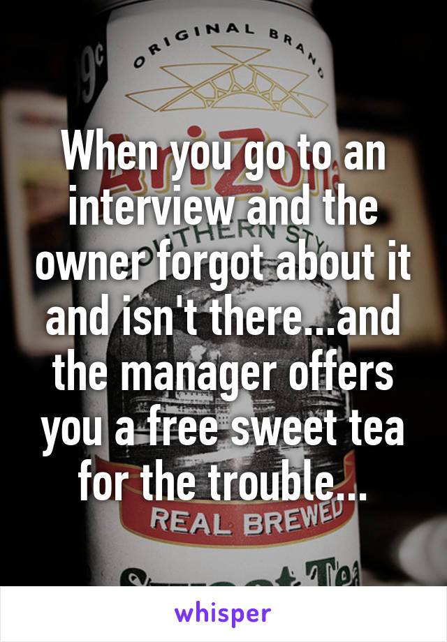 When you go to an interview and the owner forgot about it and isn't there...and the manager offers you a free sweet tea for the trouble...