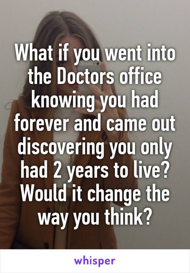 What if you went into the Doctors office knowing you had forever and came out discovering you only had 2 years to live? Would it change the way you think?