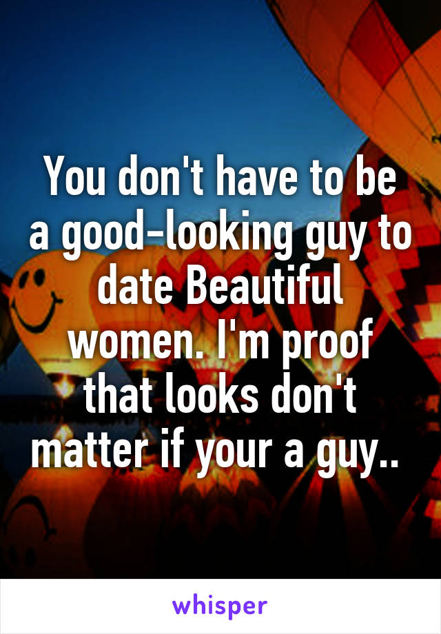 You don't have to be a good-looking guy to date Beautiful women. I'm proof that looks don't matter if your a guy..
