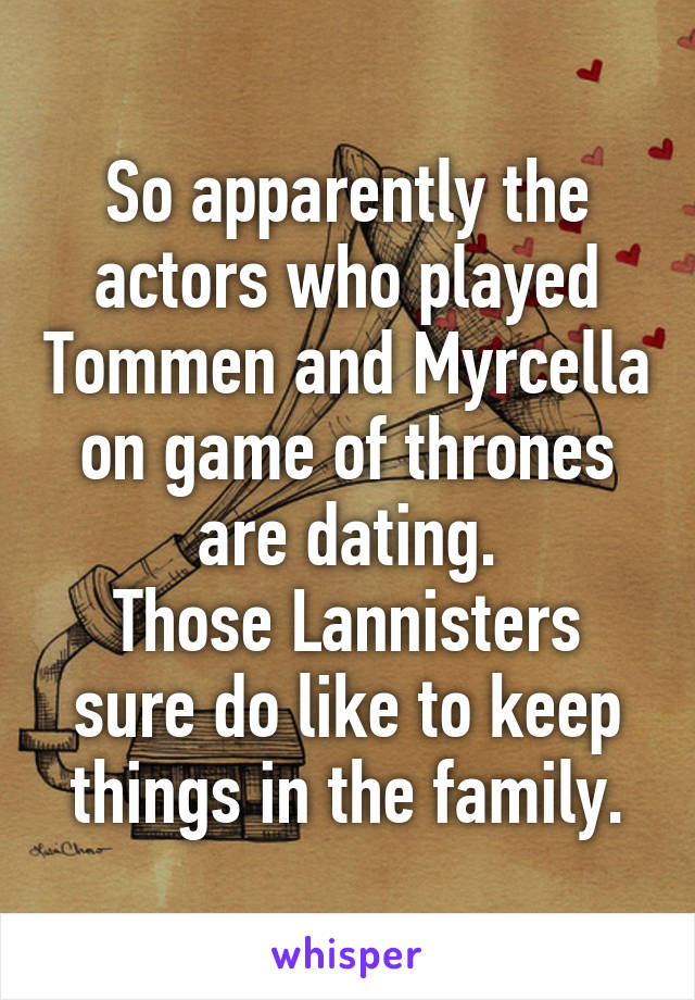 So apparently the actors who played Tommen and Myrcella on game of thrones are dating. Those Lannisters sure do like to keep things in the family.