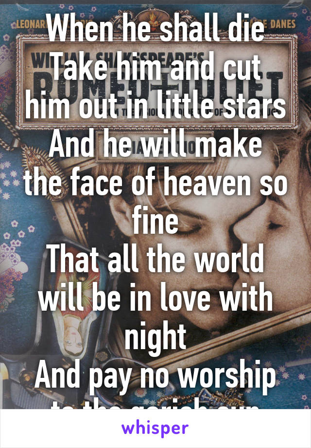 When he shall die Take him and cut him out in little stars And he will make the face of heaven so fine That all the world will be in love with night And pay no worship to the garish sun