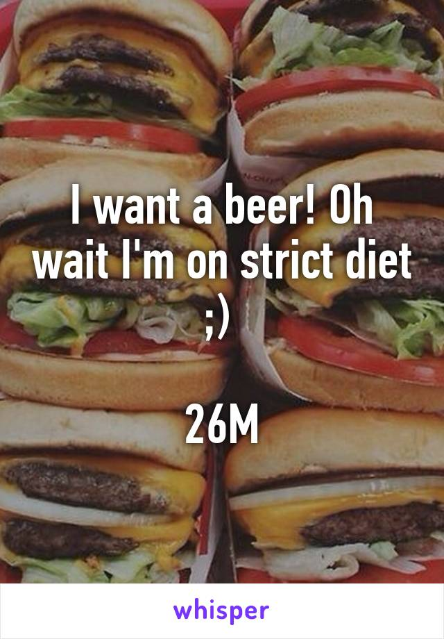 I want a beer! Oh wait I'm on strict diet ;)   26M