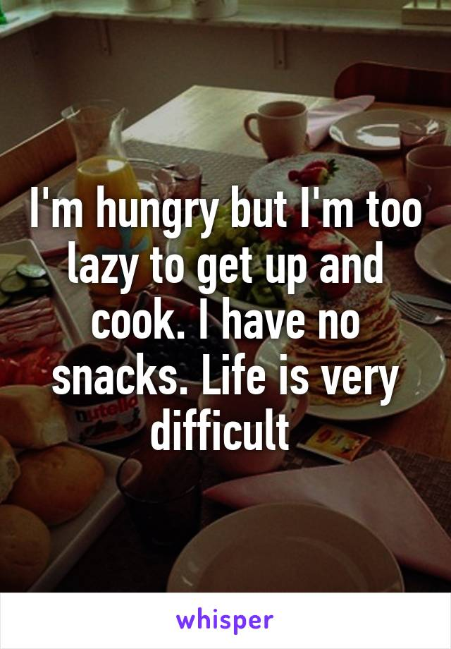 I'm hungry but I'm too lazy to get up and cook. I have no snacks. Life is very difficult