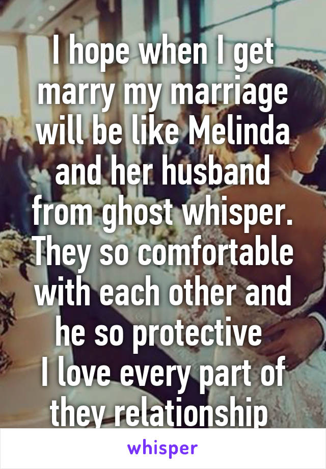 I hope when I get marry my marriage will be like Melinda and her husband from ghost whisper. They so comfortable with each other and he so protective  I love every part of they relationship