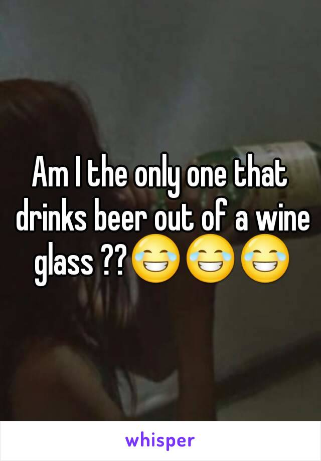 Am I the only one that drinks beer out of a wine glass ??😂😂😂