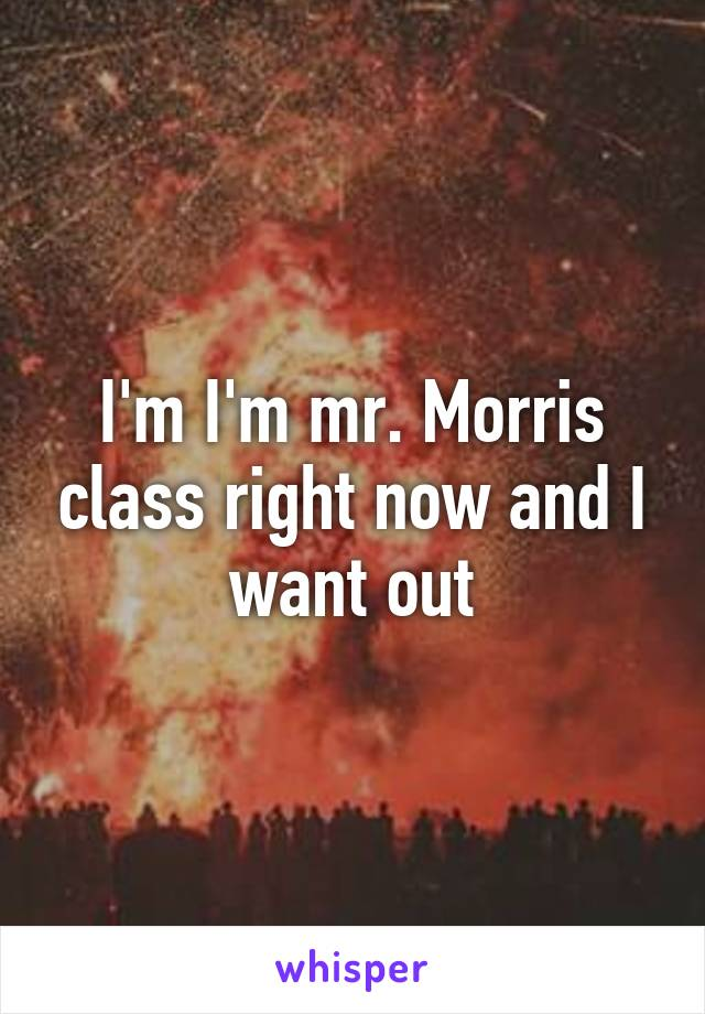 I'm I'm mr. Morris class right now and I want out
