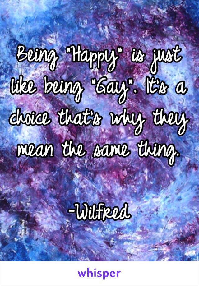 "Being ""Happy"" is just like being ""Gay"". It's a choice that's why they mean the same thing.  -Wilfred"