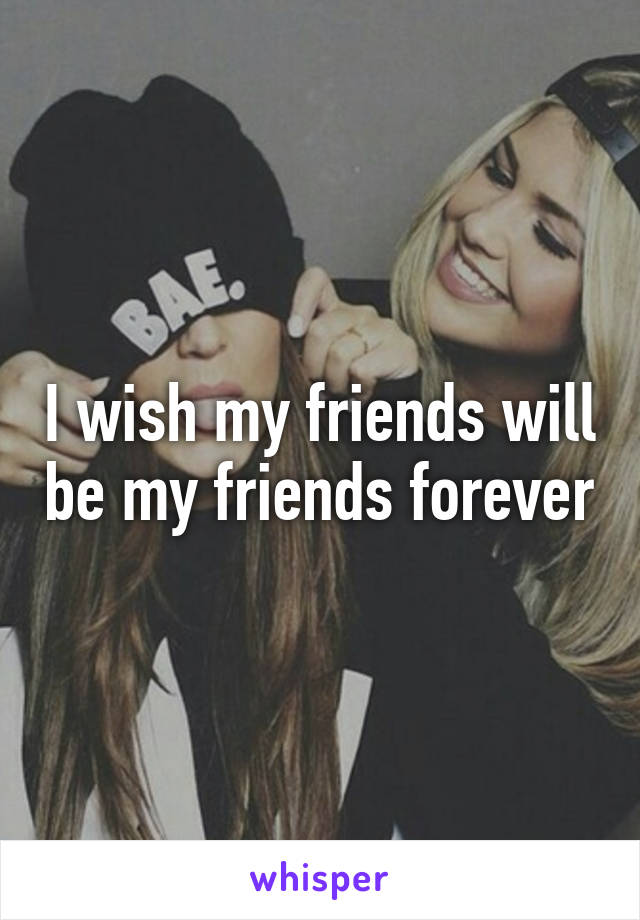 I wish my friends will be my friends forever
