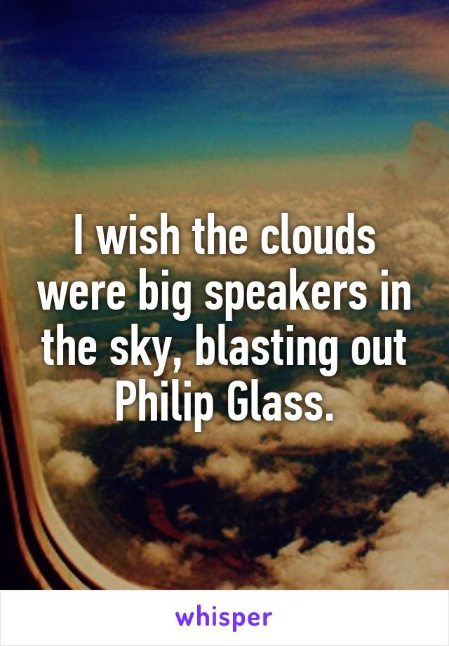 I wish the clouds were big speakers in the sky, blasting out Philip Glass.