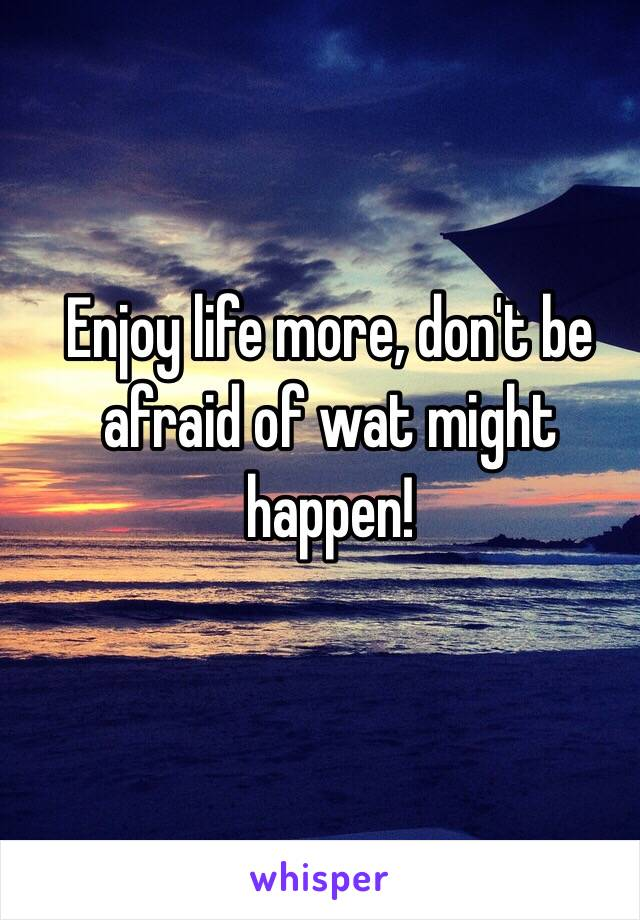 Enjoy life more, don't be afraid of wat might happen!