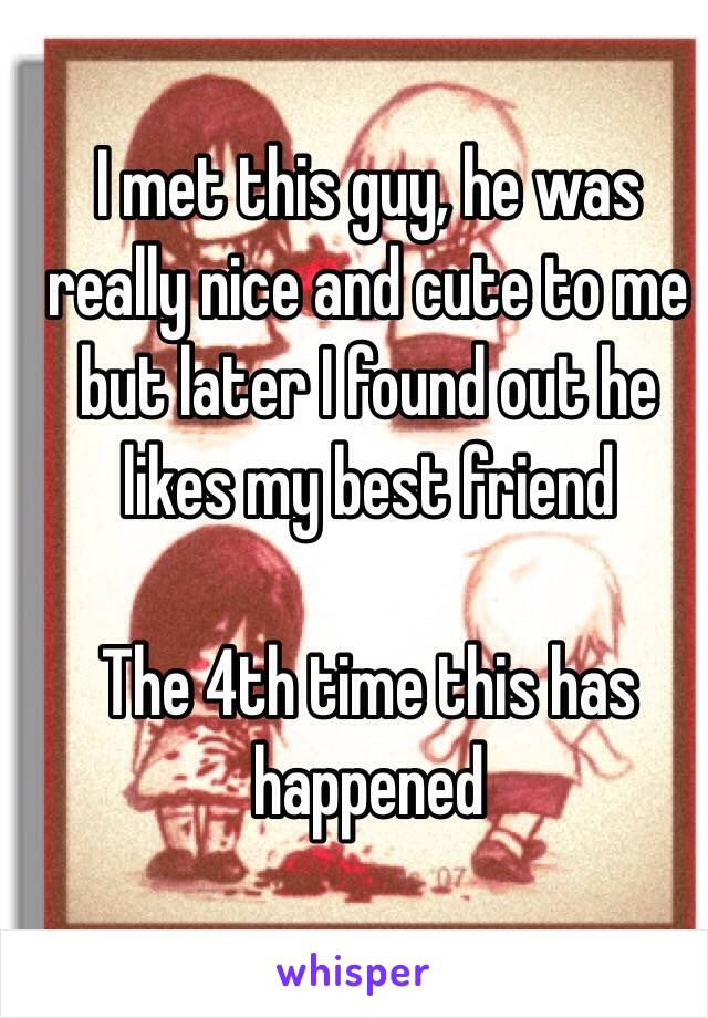 I met this guy, he was really nice and cute to me but later I found out he likes my best friend  The 4th time this has happened