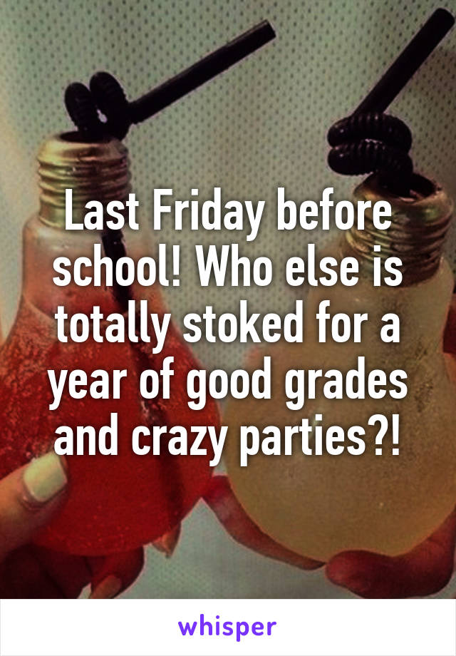 Last Friday before school! Who else is totally stoked for a year of good grades and crazy parties?!