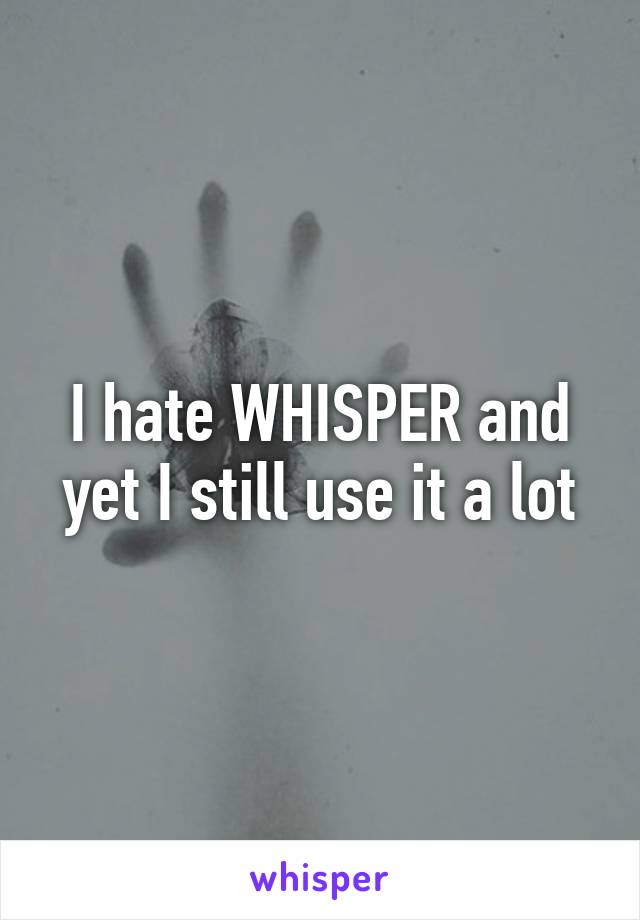 I hate WHISPER and yet I still use it a lot