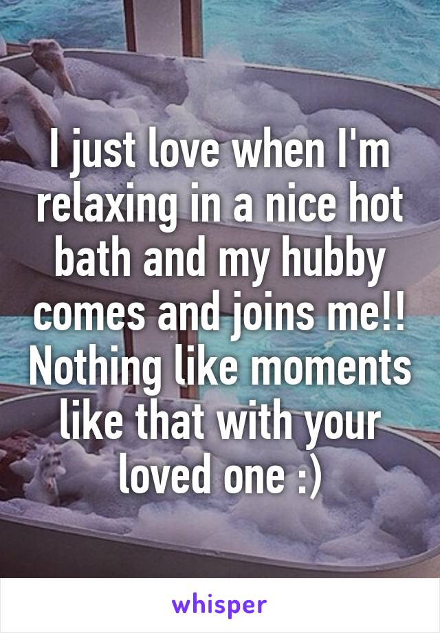 I just love when I'm relaxing in a nice hot bath and my hubby comes and joins me!! Nothing like moments like that with your loved one :)