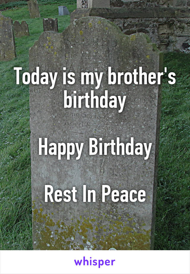 Today is my brother's birthday  Happy Birthday  Rest In Peace