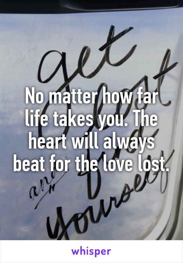 No matter how far life takes you. The heart will always beat for the love lost.