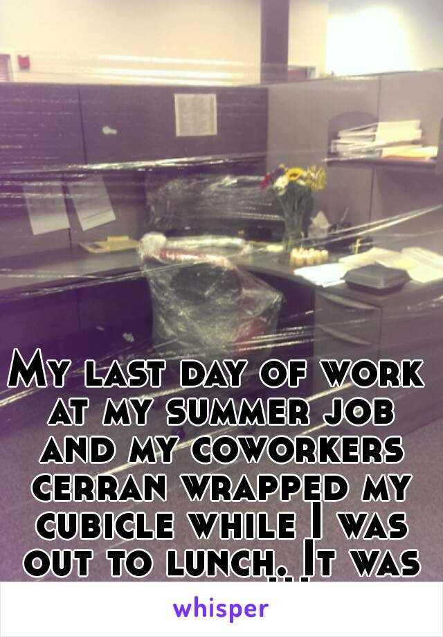 My last day of work at my summer job and my coworkers cerran wrapped my cubicle while I was out to lunch. It was perfect!!!