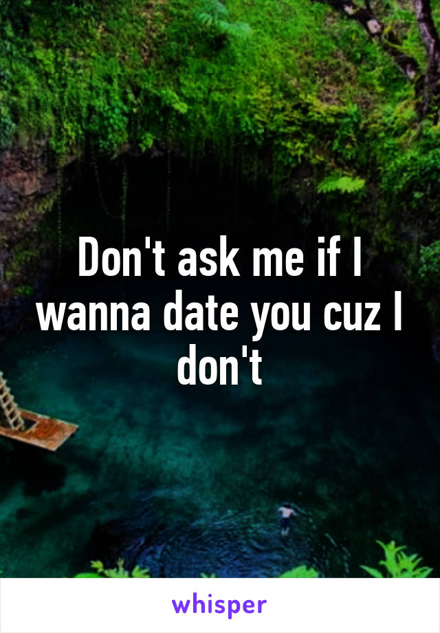 Don't ask me if I wanna date you cuz I don't