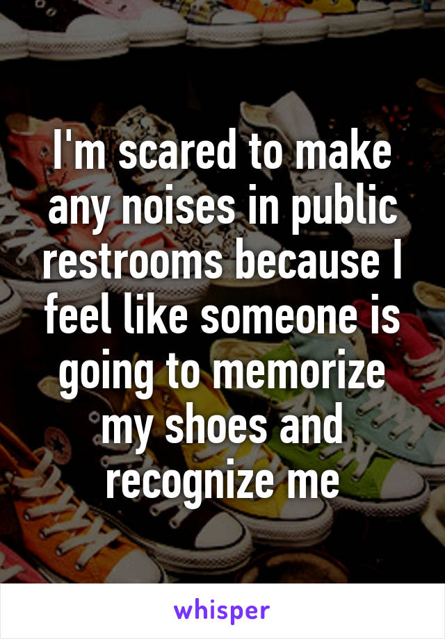 I'm scared to make any noises in public restrooms because I feel like someone is going to memorize my shoes and recognize me