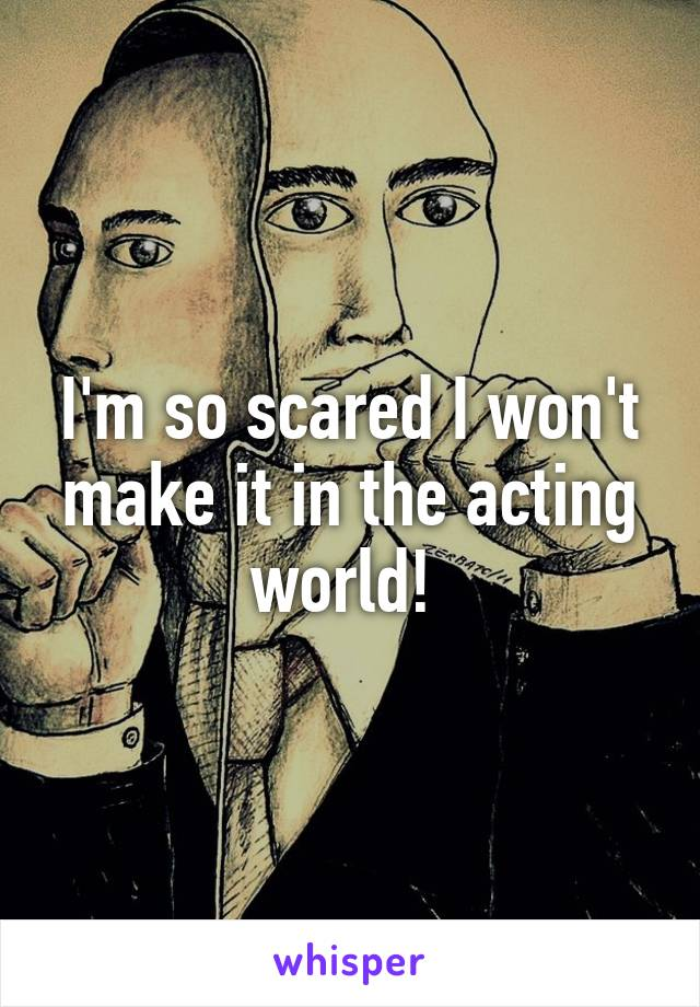 I'm so scared I won't make it in the acting world!