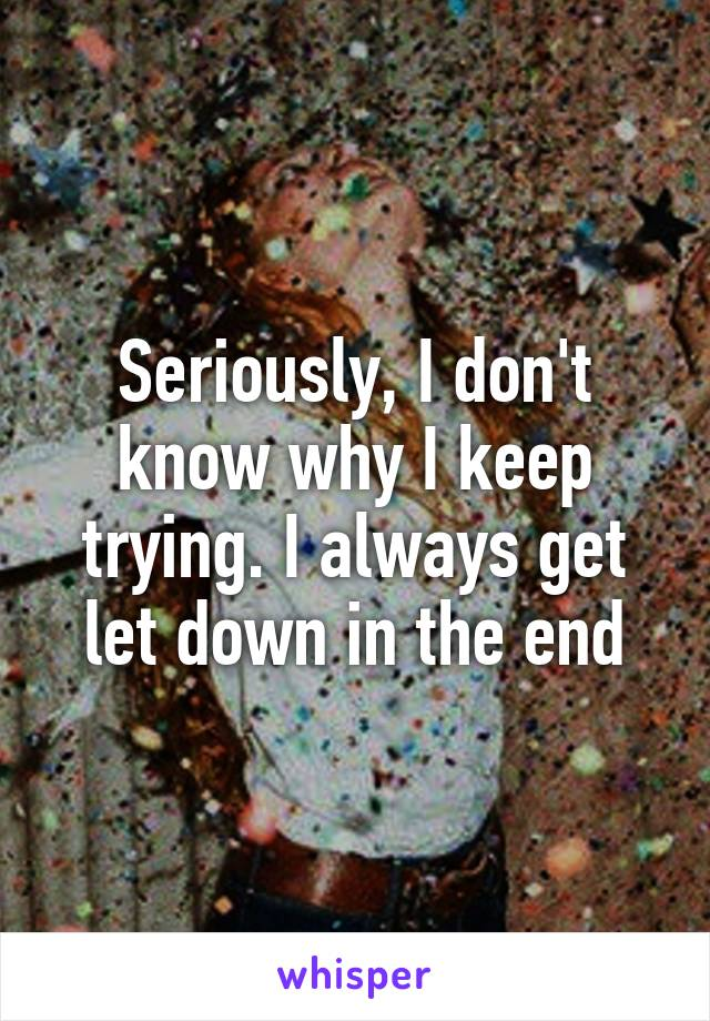 Seriously, I don't know why I keep trying. I always get let down in the end
