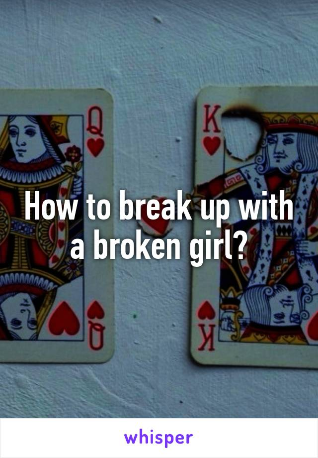 How to break up with a broken girl?