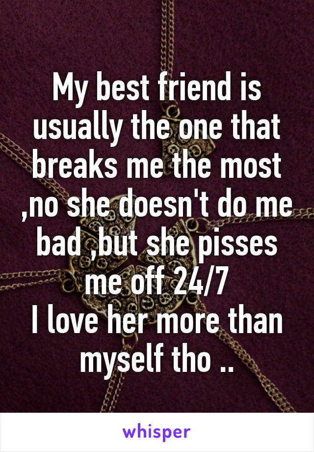 My best friend is usually the one that breaks me the most ,no she doesn't do me bad ,but she pisses me off 24/7 I love her more than myself tho ..