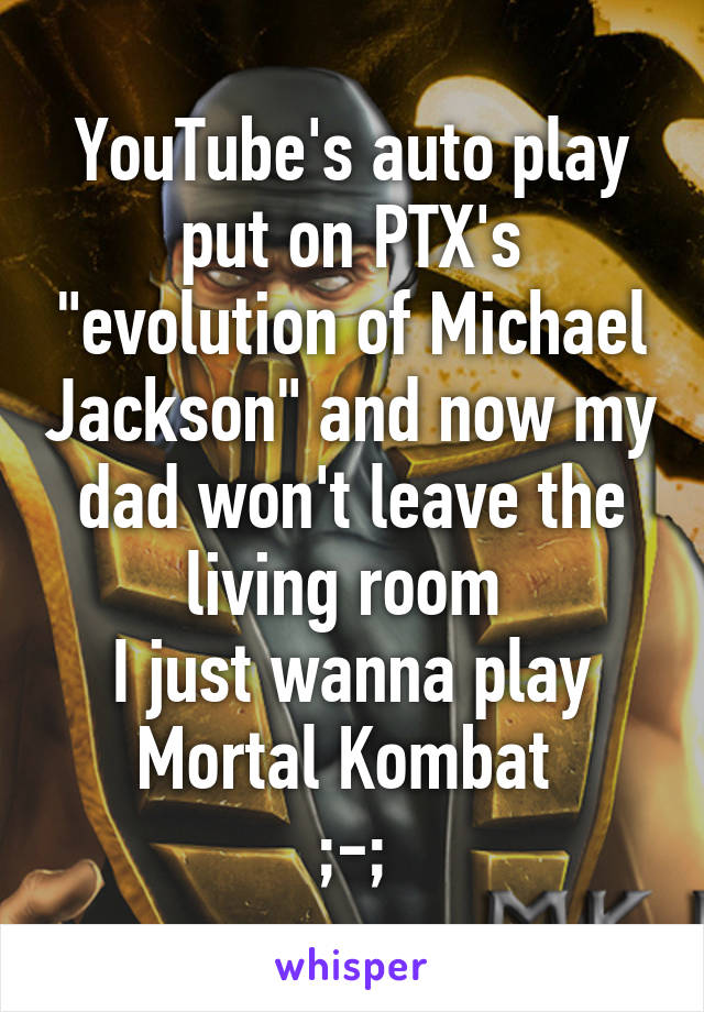 """YouTube's auto play put on PTX's """"evolution of Michael Jackson"""" and now my dad won't leave the living room  I just wanna play Mortal Kombat  ;-;"""