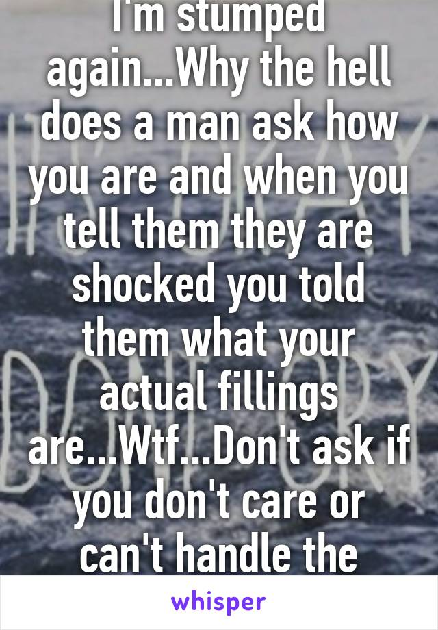 I'm stumped again...Why the hell does a man ask how you are and when you tell them they are shocked you told them what your actual fillings are...Wtf...Don't ask if you don't care or can't handle the truth!