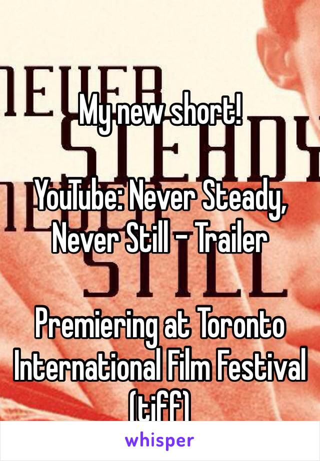 My new short!   YouTube: Never Steady, Never Still - Trailer   Premiering at Toronto International Film Festival (tiff)