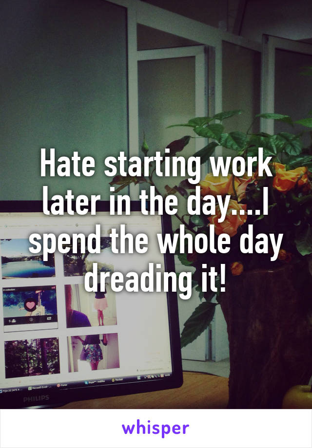 Hate starting work later in the day....I spend the whole day dreading it!