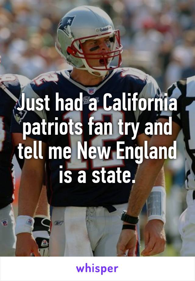 Just had a California patriots fan try and tell me New England is a state.