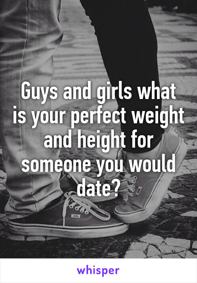 Guys and girls what is your perfect weight and height for someone you would date?