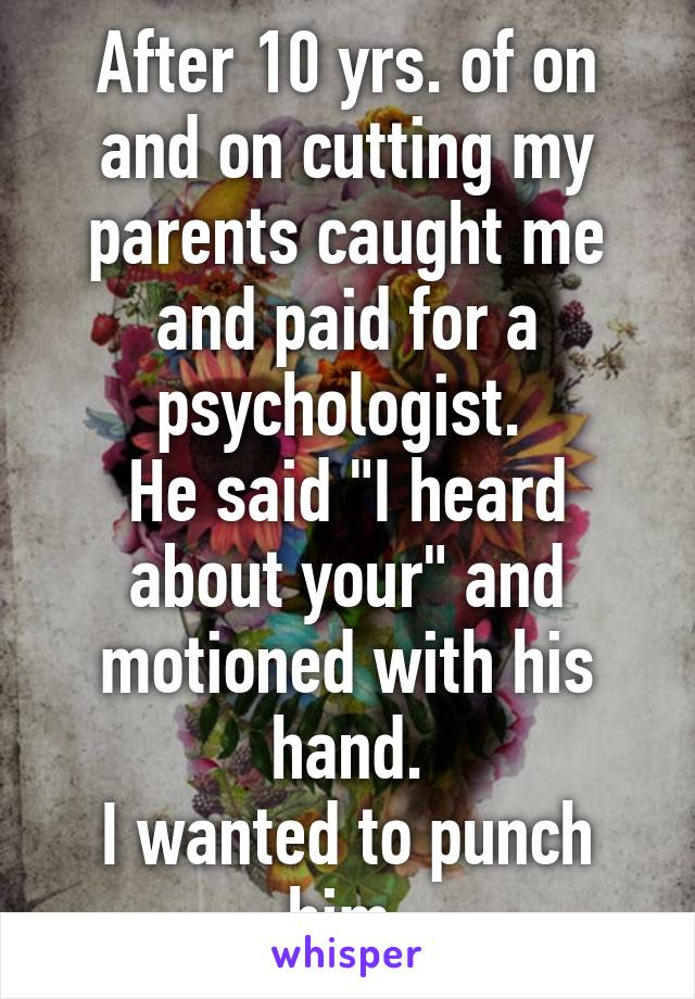 """After 10 yrs. of on and on cutting my parents caught me and paid for a psychologist.  He said """"I heard about your"""" and motioned with his hand. I wanted to punch him."""